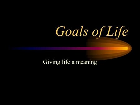 Goals of Life Giving life a meaning. Goals of Life What do I want? –Security (artha) Necessities of life –Happiness (kaama) Conveniences beyond necessities.