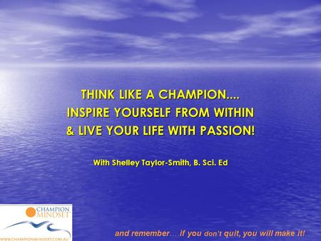 And remember….if you don't quit, you will make it! THINK LIKE A CHAMPION.... INSPIRE YOURSELF FROM WITHIN & LIVE YOUR LIFE WITH PASSION! With Shelley Taylor-Smith,