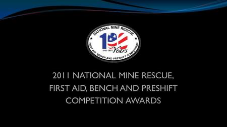 2011 NATIONAL MINE RESCUE, FIRST AID, BENCH AND PRESHIFT COMPETITION AWARDS.