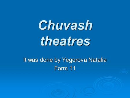 Chuvash theatres It was done by Yegorova Natalia Form 11.