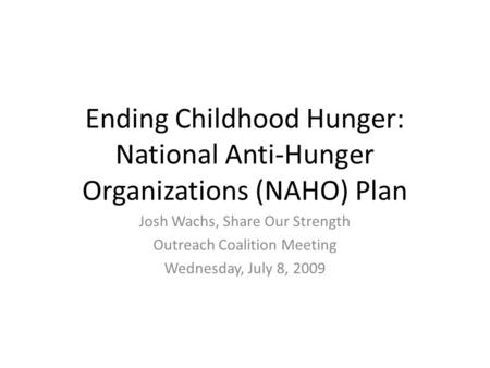 Ending Childhood Hunger: National Anti-Hunger Organizations (NAHO) Plan Josh Wachs, Share Our Strength Outreach Coalition Meeting Wednesday, July 8, 2009.