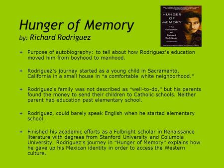 Hunger of Memory by: Richard Rodriguez  Purpose of autobiography: to tell about how Rodriguez ' s education moved him from boyhood to manhood.  Rodriguez.