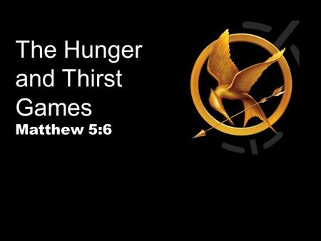 The Hunger and Thirst Games Matthew 5:6. Is Anyone Hungry To Do Something Big?