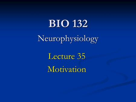 BIO 132 Neurophysiology Lecture 35 Motivation. Lecture Goals: Understanding the underlying mechanisms affecting rudimentary motivations (hunger, thirst,