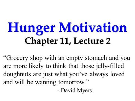 "Hunger Motivation Chapter 11, Lecture 2 ""Grocery shop with an empty stomach and you are more likely to think that those jelly-filled doughnuts are just."