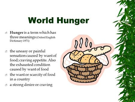 World Hunger  Hunger is a term which has three meanings (Oxford English Dictionary 1971)  the uneasy or painful sensation caused by want of food; craving.