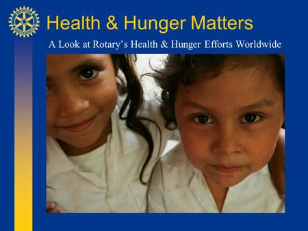 Health & Hunger Matters A Look at Rotary's Health & Hunger Efforts Worldwide.