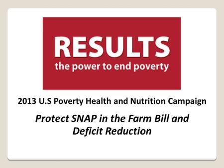 2013 U.S Poverty Health and Nutrition Campaign Protect SNAP in the Farm Bill and Deficit Reduction.