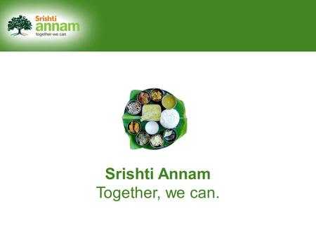Srishti Annam Together, we can.. Say 'Yes' to a hunger-free India.