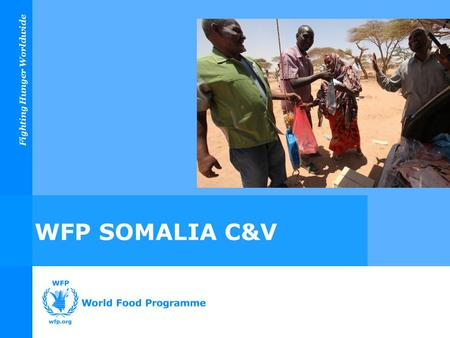 Fighting Hunger Worldwide WFP SOMALIA C&V. Fighting Hunger Worldwide Overview 1.WFP C&V Overview 2.Phase One Implementation 3.Measuring Phase One Impact.