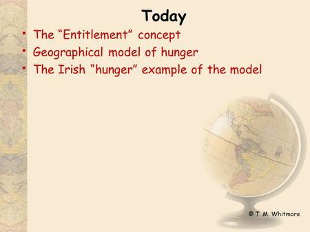 "© T. M. Whitmore Today The ""Entitlement"" concept Geographical model of hunger The Irish ""hunger"" example of the model."