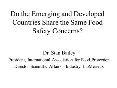 Do the Emerging and Developed Countries Share the Same Food Safety Concerns? Dr. Stan Bailey President, International Association for Food Protection Director.