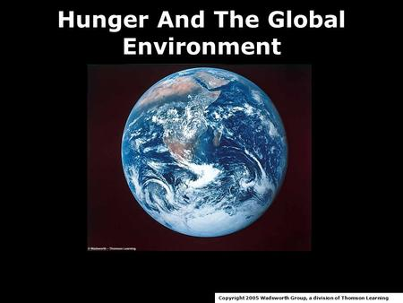 Hunger And The Global Environment Copyright 2005 Wadsworth Group, a division of Thomson Learning.