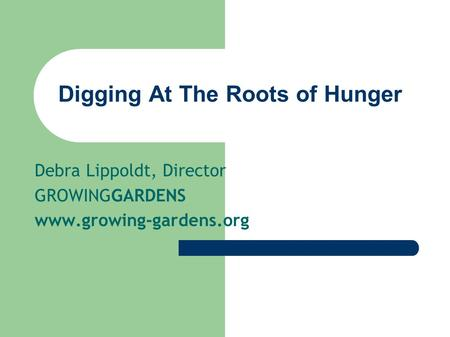 Digging At The Roots of Hunger Debra Lippoldt, Director GROWINGGARDENS www.growing-gardens.org.