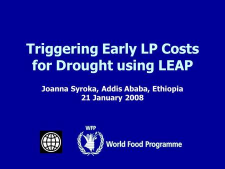 Joanna Syroka, Addis Ababa, Ethiopia 21 January 2008 Triggering Early LP Costs for Drought using LEAP.