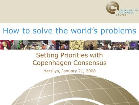 How to solve the world's problems Setting Priorities with Copenhagen Consensus Herzliya, January 21, 2008.