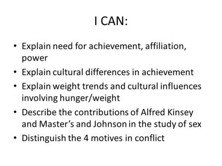 I CAN: Explain need for achievement, affiliation, power Explain cultural differences in achievement Explain weight trends and cultural influences involving.