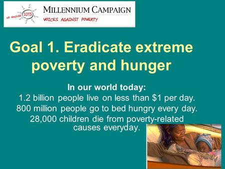 Goal 1. Eradicate extreme poverty and hunger In our world today: 1.2 billion people live on less than $1 per day. 800 million people go to bed hungry every.