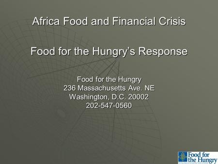 Africa Food and Financial Crisis Food for the Hungry's Response Food for the Hungry 236 Massachusetts Ave. NE Washington, D.C. 20002 202-547-0560.