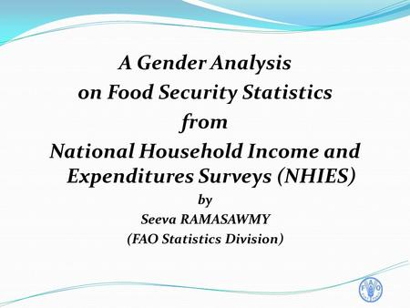 A Gender Analysis on Food Security Statistics from National Household Income and Expenditures Surveys (NHIES) by Seeva RAMASAWMY (FAO Statistics Division)