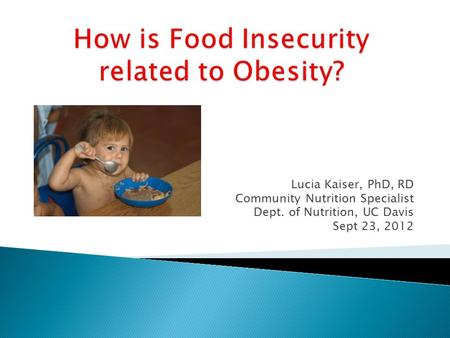 Lucia Kaiser, PhD, RD Community Nutrition Specialist Dept. of Nutrition, UC Davis Sept 23, 2012.