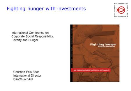 Fighting hunger with investments International Conference on Corporate Social Responsibility, Poverty and Hunger Christian Friis Bach International Director.