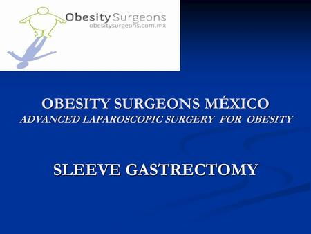 OBESITY SURGEONS MÉXICO ADVANCED LAPAROSCOPIC SURGERY FOR OBESITY SLEEVE GASTRECTOMY.