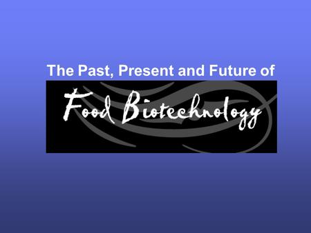 The Past, Present and Future of. What is Food Biotechnology? Food biotechnology is the evolution of traditional agricultural techniques such as crossbreeding.