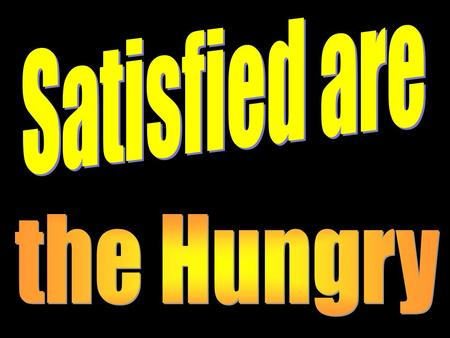 Satisfied are the Hungry.