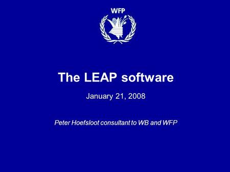 The LEAP software January 21, 2008 Peter Hoefsloot consultant to WB and WFP.