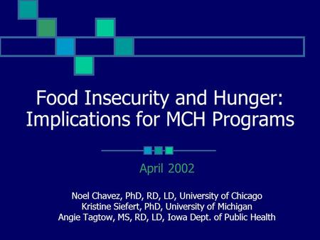 Food Insecurity and Hunger: Implications for MCH Programs April 2002 Noel Chavez, PhD, RD, LD, University of Chicago Kristine Siefert, PhD, University.