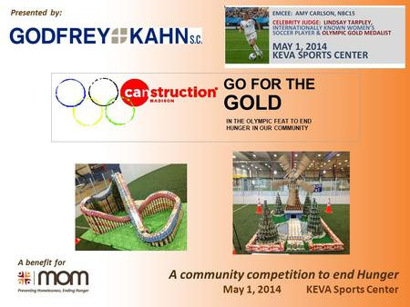 A benefit for A community competition to end Hunger Presented by: May 1, 2014 KEVA Sports Center GOLD GO FOR THE IN THE OLYMPIC FEAT TO END HUNGER IN OUR.