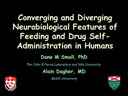 Converging and Diverging Neurobiological Features of Feeding and Drug Self- Administration in Humans Dana M Small, PhD Alain Dagher, MD The John B Pierce.