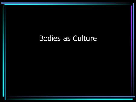 Bodies as Culture Today's Goals Recognize the body as a site of culture & cultural practices Understand the mind/body dualism Appreciate how desires.