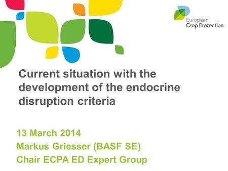 Current situation with the development of the endocrine disruption criteria 13 March 2014 Markus Griesser (BASF SE) Chair ECPA ED Expert Group.