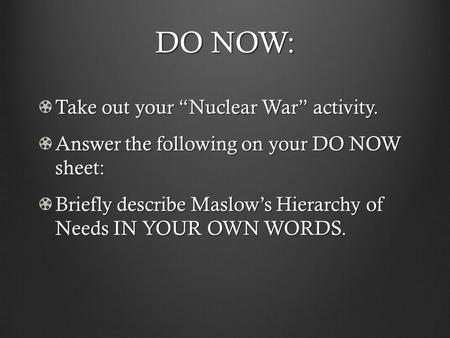 "DO NOW: Take out your ""Nuclear War"" activity. Answer the following on your DO NOW sheet: Briefly describe Maslow's Hierarchy of Needs IN YOUR OWN WORDS."
