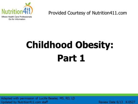 Obesity: Childhood Obesity: Part 1 Provided Courtesy of Nutrition411.com Adapted with permission of Lucille Beseler, MS, RD, LD Updated by Nutrition411.com.