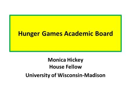 Hunger Games Academic Board Monica Hickey House Fellow University of Wisconsin-Madison.