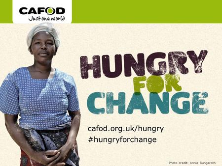 Www.cafod.org.uk cafod.org.uk/hungry #hungryforchange Photo credit: Annie Bungeroth.