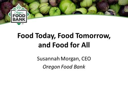 Food Today, Food Tomorrow, and Food for All Susannah Morgan, CEO Oregon Food Bank.