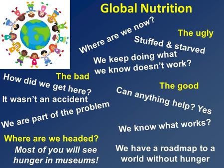 Global Nutrition We have a roadmap to a world without hunger Where are we headed? The ugly We know what works? It wasn't an accident How did we get here?