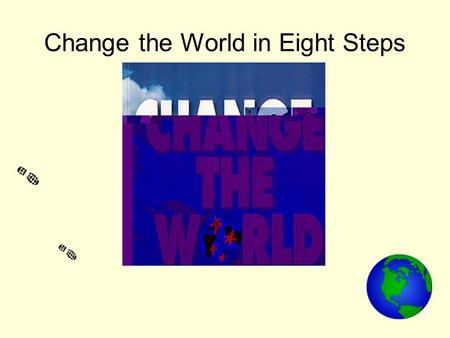 Change the World in Eight Steps. Aims of Workshop For you to have fun and learn! For you to recognise the world's interdependence and the need to address.