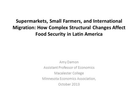 Supermarkets, Small Farmers, and International Migration: How Complex Structural Changes Affect Food Security in Latin America Amy Damon Assistant Professor.