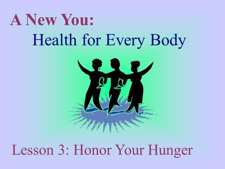 A New You: Health for Every Body Lesson 3: Honor Your Hunger.
