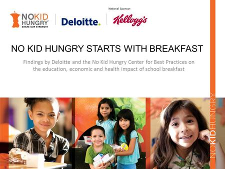 NO KID HUNGRY STARTS WITH BREAKFAST Findings by Deloitte and the No Kid Hungry Center for Best Practices on the education, economic and health impact of.