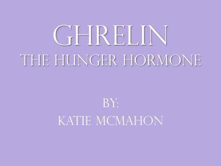 Ghrelin the hunger hormone By: Katie McMahon. What is Ghrelin Ghrelin is a 28 amino acid peptide and hormone that is produced mainly by P/D1 cells lining.