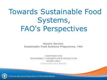 Towards Sustainable Food Systems, FAO's Perspectives EUROPEAN FOOD SUSTAINABLE CONSUMPTION & PRODUCTION ROUND TABLE 20 November 2013, Brussels Sandro Dernini,