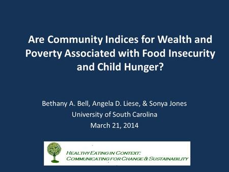 Are Community Indices for Wealth and Poverty Associated with Food Insecurity and Child Hunger? Bethany A. Bell, Angela D. Liese, & Sonya Jones University.