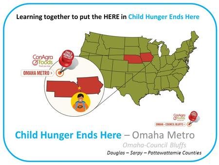 Child Hunger Ends Here – Omaha Metro Omaha-Council Bluffs Douglas – Sarpy – Pottawattamie Counties Learning together to put the HERE in Child Hunger Ends.