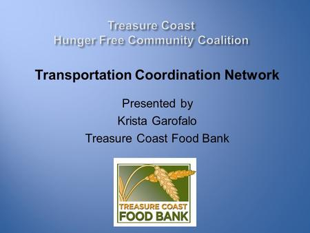Transportation Coordination Network Presented by Krista Garofalo Treasure Coast Food Bank.